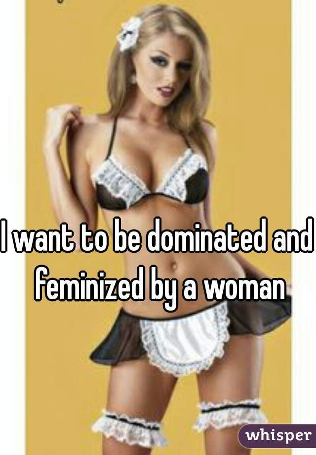 I want to be dominated and feminized by a woman (med billeder)