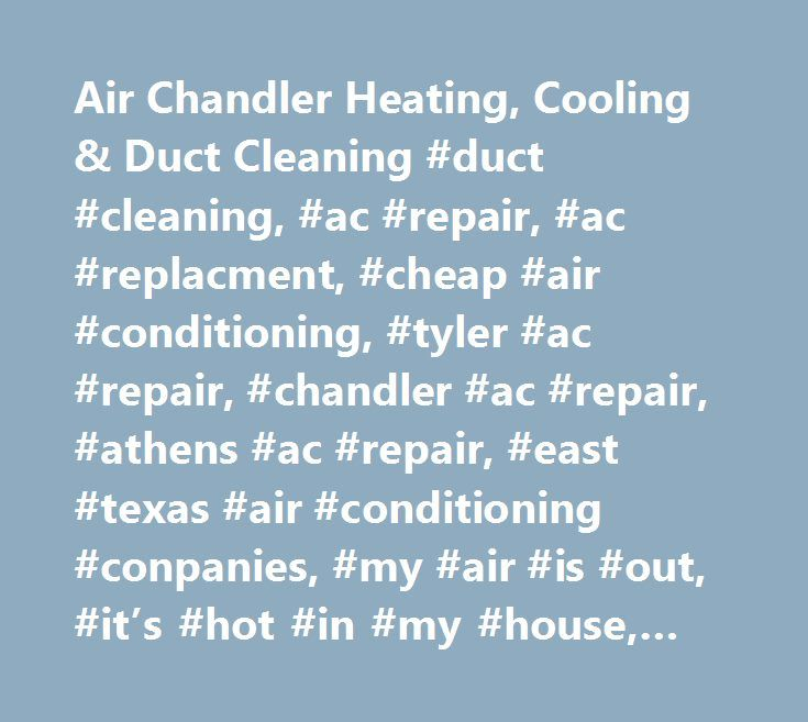 Air Chandler Heating, Cooling & Duct Cleaning #duct #cleaning, #ac #repair, #ac #replacment, #cheap #air #conditioning, #tyler #ac #repair, #chandler #ac #repair, #athens #ac #repair, #east #texas #air #conditioning #conpanies, #my #air #is #out, #it's #hot #in #my #house, #duct #man #of #texas, #east #texas #heating #and #air #replacement, #thermostat, #ac #coils, #vents, #hot #air, #cold #air, #goodman #dealer, #trane #dealer, #carrier #dealer, #heil #dealer, #bryant #dealer, #frididaire…