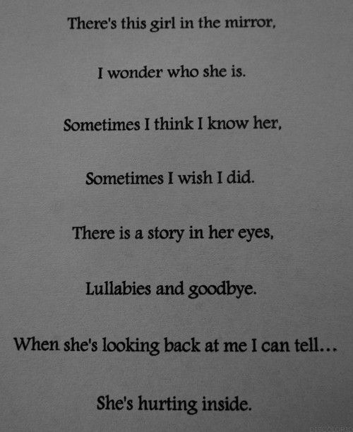 there's this girl in the mirror, i wonder who she is. sometimes i think i know her, sometimes i wish i did. there is a story in her eyes, lullabies and goodbye. when she's looking back at me i can tell...she's hurting inside