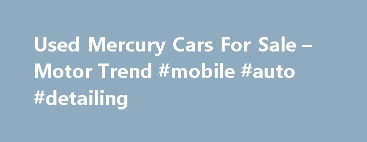 Used Mercury Cars For Sale – Motor Trend #mobile #auto #detailing http://nef2.com/used-mercury-cars-for-sale-motor-trend-mobile-auto-detailing/  #mercury auto # State