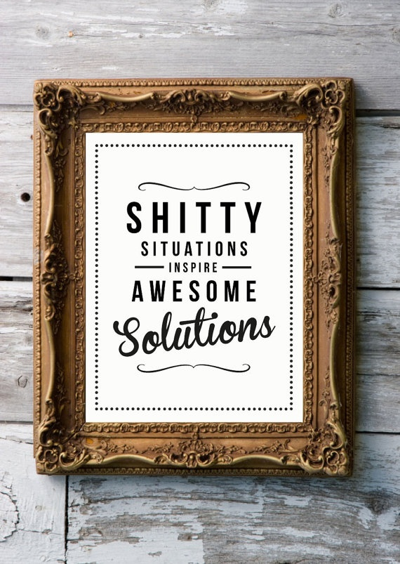 """""""shitty situations inspire awesome solutions.""""  if looked at the right perspective"""