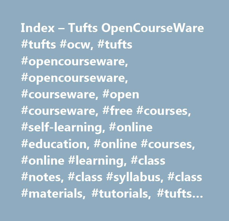 Index – Tufts OpenCourseWare #tufts #ocw, #tufts #opencourseware, #opencourseware, #courseware, #open #courseware, #free #courses, #self-learning, #online #education, #online #courses, #online #learning, #class #notes, #class #syllabus, #class #materials, #tutorials, #tufts #courses http://uganda.remmont.com/index-tufts-opencourseware-tufts-ocw-tufts-opencourseware-opencourseware-courseware-open-courseware-free-courses-self-learning-online-education-online-courses-online-learni/  #Tufts OCW…