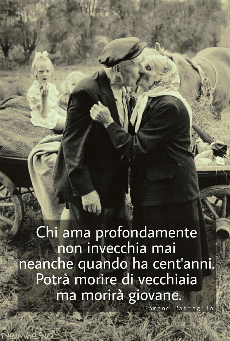 Chi ama profondamente non invecchia mai neanche quando ha cent'anni. Potrà morire di vecchiaia ma morirà giovane. - Romano Battaglia - #amore #eterno #giovani #vecchi #età #giovinezza #vecchiaia #baci #scherzi #simpatia #vita #morte #giovanidentro #etànonconta #affetto #carezze