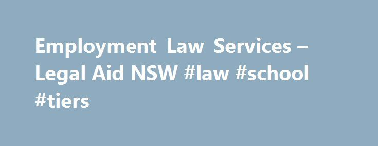 Employment Law Services – Legal Aid NSW #law #school #tiers http://law.remmont.com/employment-law-services-legal-aid-nsw-law-school-tiers/  #employment law # Employment Law Services Who we are The Employment Law Service is a specialist service of Legal Aid NSW. We provide free legal advice, assistance and representation for workers with employment law problems. We provide employment law advice […]