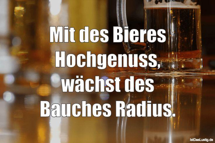 Mit des Bieres Hochgenuss, wächst des Bauches Radius. ... gefunden auf https://www.istdaslustig.de/spruch/2608 #lustig #sprüche #fun #spass