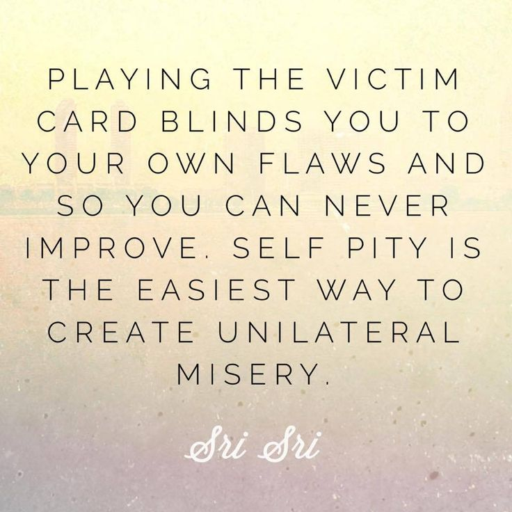"""Playing the victim card blinds you to your own flaws and so you can never improve. Self pity is the easiest way to create unilateral misery."" - Gurudev Sri Sri Ravi Shankar"