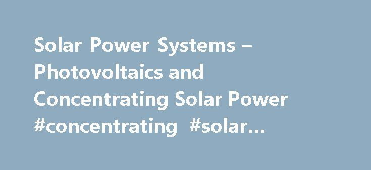 Solar Power Systems – Photovoltaics and Concentrating Solar Power #concentrating #solar #power #systems http://kansas.nef2.com/solar-power-systems-photovoltaics-and-concentrating-solar-power-concentrating-solar-power-systems/  # Photoelectric and Concentrating Solar Power Systems Solar power systems convert sunlight into electricity either directly using photovoltaics, or indirectly using concentrating solar power technologies. Photovoltaics convert light into electric current using the…