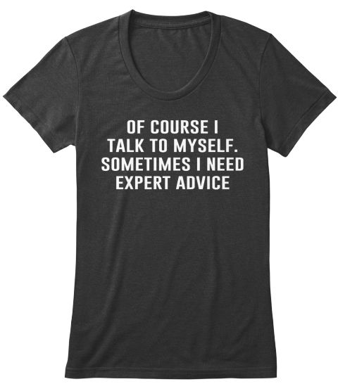 Of course I talk to myself. Sometimes I need expert advice.