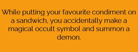 While putting your favorite condiment on a sandwich, you accidentally make a magical occult symbol and summon a demon.