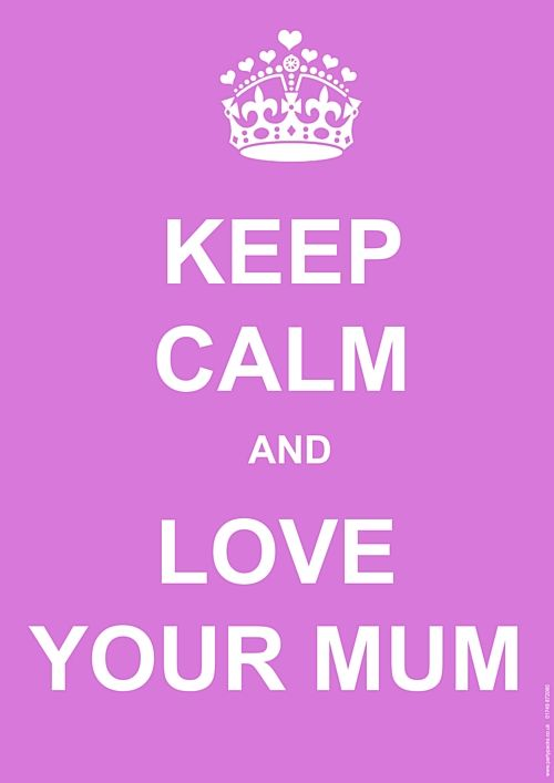 Keep Calm and LOVE your MUM.