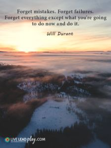 Forget mistakes. Forget failures. Forget everything except what you're going to do now and do it. – Will Durant