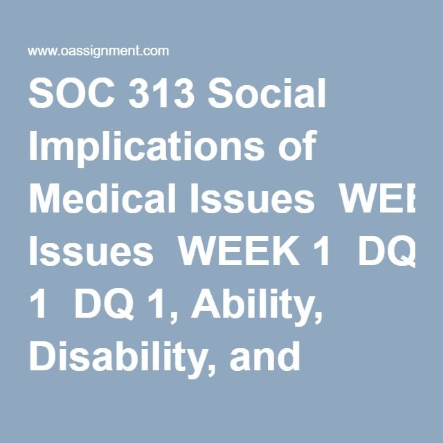 SOC 313 Social Implications of Medical Issues  WEEK 1  DQ 1, Ability, Disability, and Chronic Conditions  DQ 2, Cancer  Quiz, Ability Disability, Chronic Illness, and Cancer Terminology   WEEK 2  Assignment Bio-Psychosocial Paradigm, PIE and Bronfenbrenner's Ecological Theory Presentation  DQ 1, Degenerative Diseases  DQ 2, HIV/AIDS  WEEK 3  DQ 1, Endocrine System Disorders (Diabetes)  DQ 2, Cardiovascular Health A Woman's Issue  Quiz, Endocrine and Cardiovascular Systems Disorders…