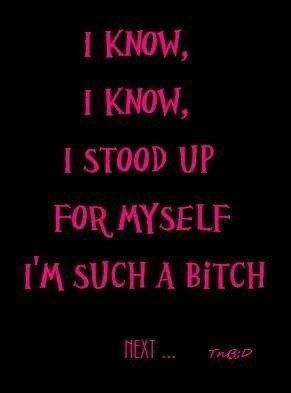 I stood up for myself. I'm such a bitch...