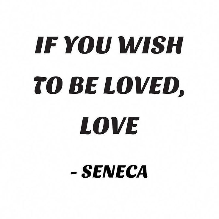 IF YOU WISH TO BE LOVED, LOVE – SENECA quote #s…