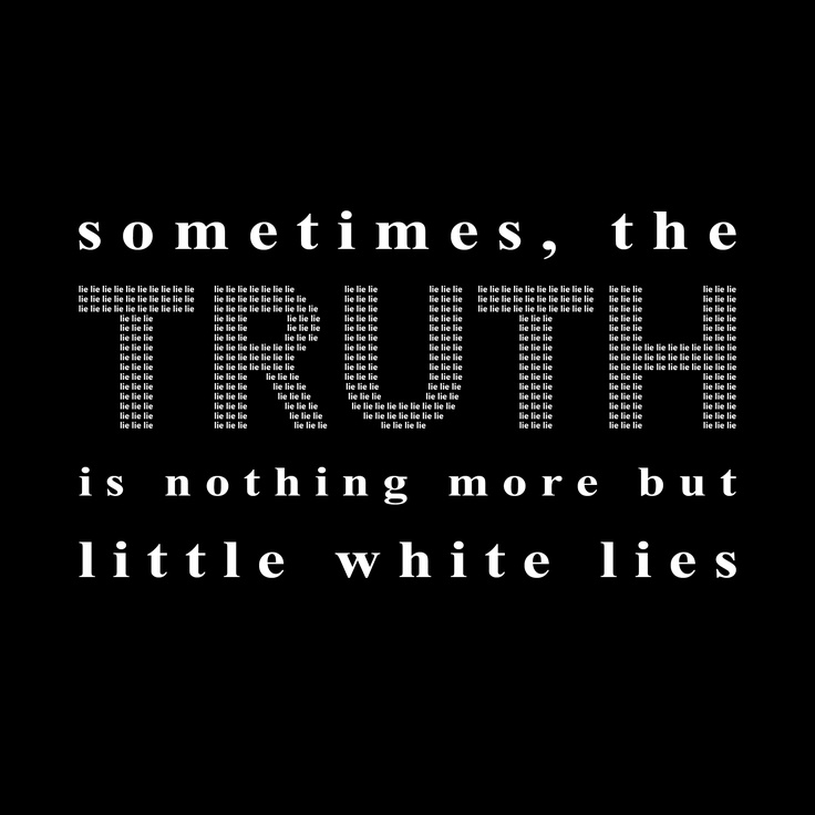 sometimes, the truth is nothing more but little white lies