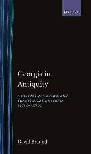 Georgia in Antiquity: A History of Colchis and Transcaucasian Iberia, 550 BC-AD 562,