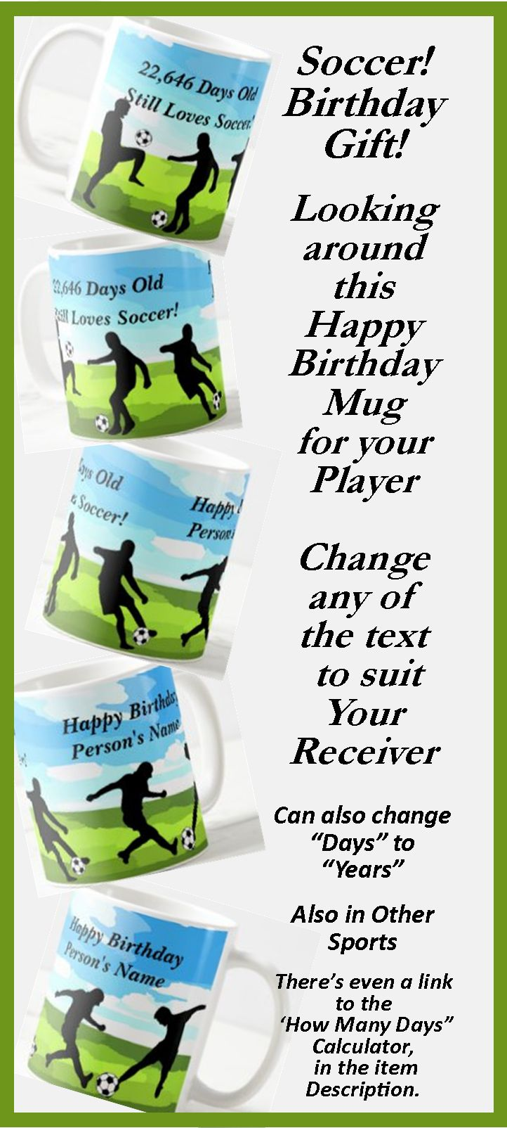 """Great Birthday Gift for the Soccer Player  - - Change the Days or Years, - - - Change the Name to suit your Recipient. - - there's a """"How many Day"""" calculator link in the item description."""