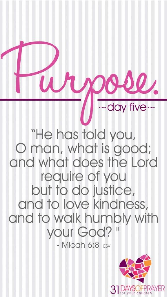 """31 Days of Prayer for Your Children :: Day 5 :: PURPOSE """"He has told you, O man, what is good; and what does the Lord require of you but to do justice, and to love kindness, and to walk humbly with your God?"""" ~ Micah 6:8"""