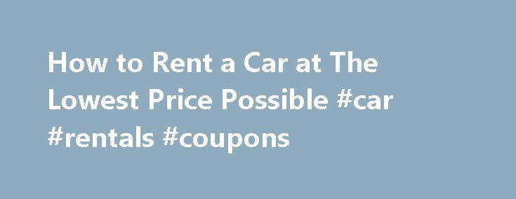 How to Rent a Car at The Lowest Price Possible #car #rentals #coupons http://rental.remmont.com/how-to-rent-a-car-at-the-lowest-price-possible-car-rentals-coupons/  #price rent a car # How to Rent a Car at The Lowest Price Possible Promoted by Use flexibility in your search for a rental car. You may only need a compact car, but after searching you may find a larger car for an even lower price. This happens occasionally when car rental services depend...
