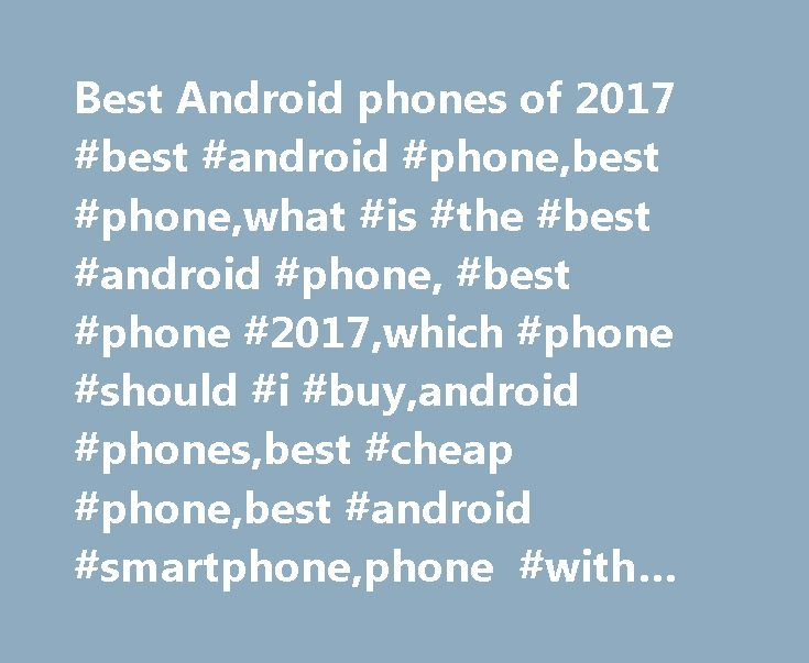 Best Android phones of 2017 #best #android #phone,best #phone,what #is #the #best #android #phone, #best #phone #2017,which #phone #should #i #buy,android #phones,best #cheap #phone,best #android #smartphone,phone #with #best #price, #best #battery http://houston.remmont.com/best-android-phones-of-2017-best-android-phonebest-phonewhat-is-the-best-android-phone-best-phone-2017which-phone-should-i-buyandroid-phonesbest-cheap-phonebest-android-sma/  # Best Android phones of 2017 Do you prefer…
