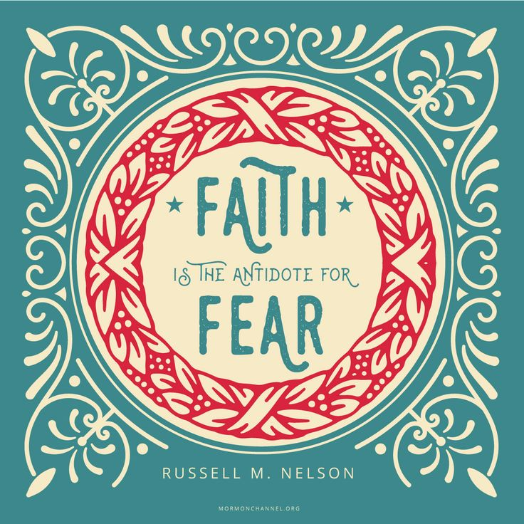 Faith is the antidote for fear.  Russell M. Nelson