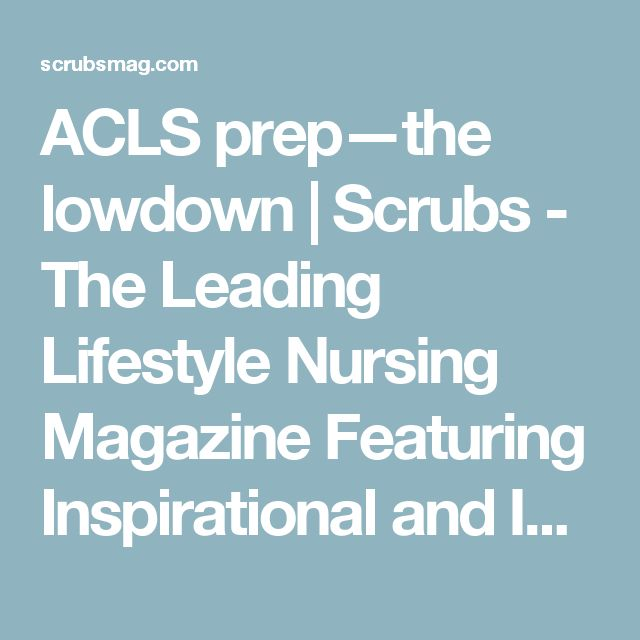 ACLS prep—the lowdown | Scrubs - The Leading Lifestyle Nursing Magazine Featuring Inspirational and Informational Nursing Articles