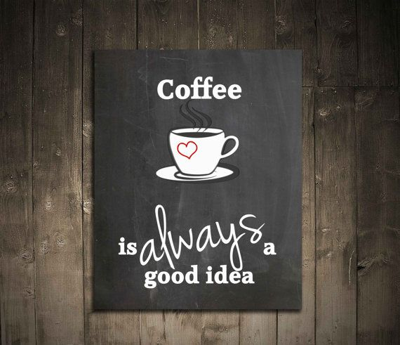 Coffee is always a good idea! Coffee lovers. Digital Art for the Kitchen. Chalkboard background. Birthday gift for coffee lovers.