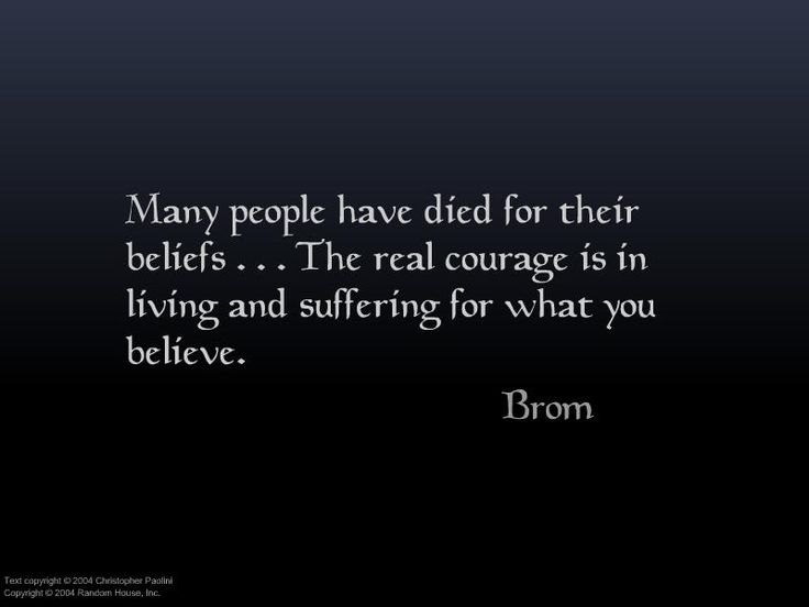 Real courage - Living and suffering for what you believe. Brom<--I feel like someone said this before Brom did. But cool!
