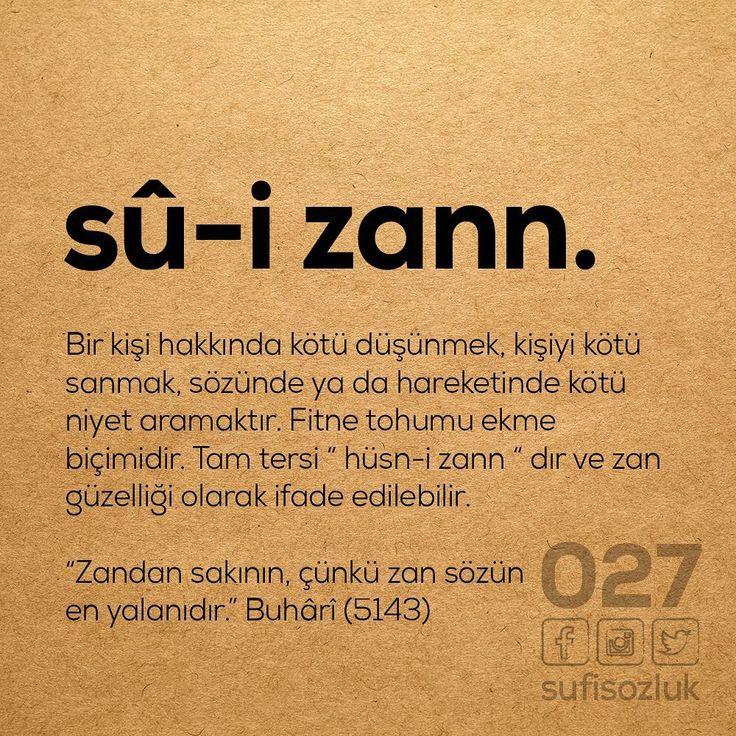 """sû-i zann. Bir kişi hakkında kötü düşünmek, kişiyi kötü sanmak, sözünde ya da hareketinde kötü niyet aramaktır. Fitne tohumu ekme biçimidir. Tam tersi """"hüsn-i zann"""" dir ve zan güzelliği olarak ifade edilebilir. """"Zandan sakının, çünkü zan sözün en yalanıdır"""". Buhâri (5143) (Kaynak: Instagram - sufisozluk) #türkçe #türkçedili #bilgi #kelime #kelimeler #anlam #özet #kökeni #güzel #güzelkelimeler #bazıkelimelerçokgüzel #lügat"""