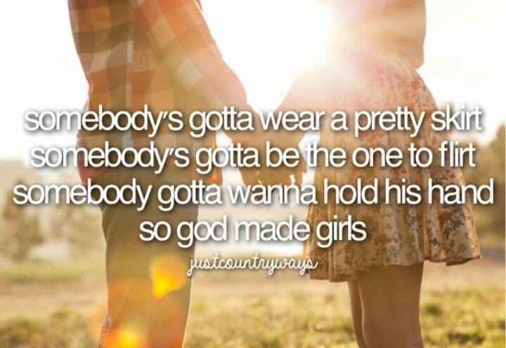 Somebody's gotta wear a pretty skirt, somebody's gotta be the one to flirt, somebody's gotta wanna hold his hand, so God made girls - RaeLynn