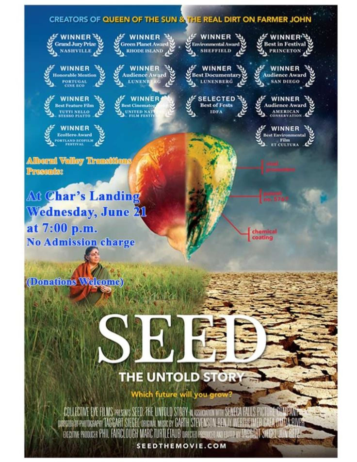 Wed, Jun 21st, 6-9pm, Alberni Valley Transition Town Society 6pm Meeting 7pm Film: The Story of Seeds Few things on Earth are as miraculous and vital as seeds. Worshipped and treasured since the dawn of humankind. In the last century, 94% of our seed varieties have disappeared.