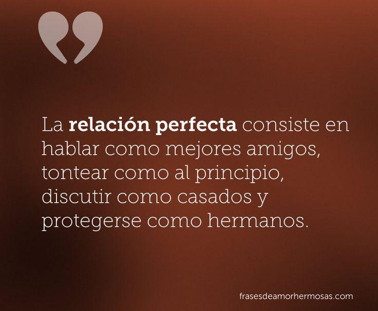 """""""La relación perfecta consiste en hablar como mejores amigos, tontear como al principio, discutir como casados y protegerse como hermanos."""""""