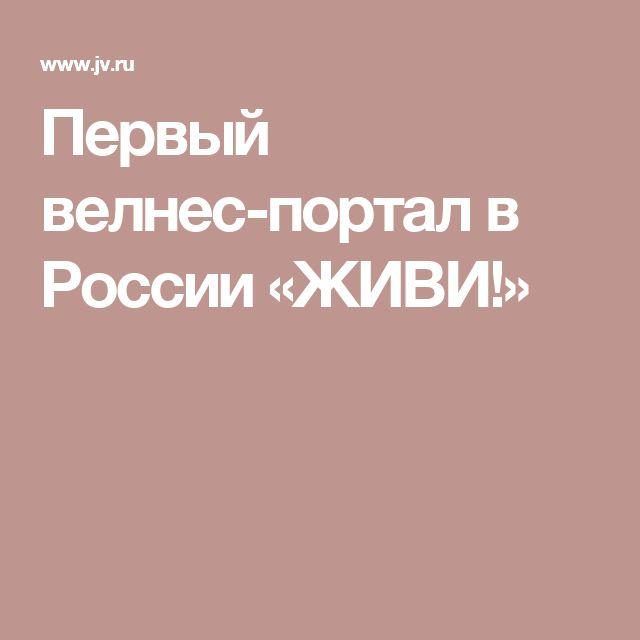 Первый велнес-портал в России «ЖИВИ!»