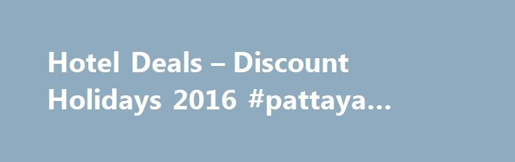 Hotel Deals – Discount Holidays 2016 #pattaya #hotels http://hotel.remmont.com/hotel-deals-discount-holidays-2016-pattaya-hotels/  #cheaphotels # Each product we offer is priced and sold individually and we act as a Travel Agent. If you buy several products from us the total price will always equal the sum of the individual prices. Where you buy more than one product from us at the same time, for example a flight and […]