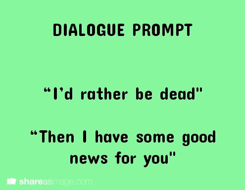 """I'd rather be dead."" ""Then I have some good news for you.""  Is it bad that I laughed at this?"
