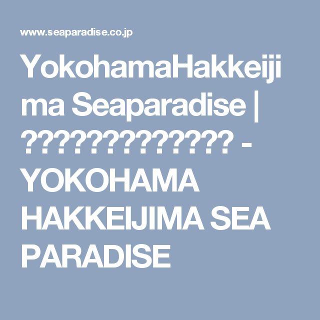 YokohamaHakkeijima Seaparadise | 横浜・八景島シーパラダイス - YOKOHAMA HAKKEIJIMA SEA PARADISE