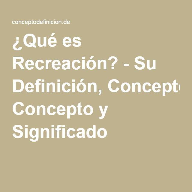 ¿Qué es Recreación? - Su Definición, Concepto y Significado