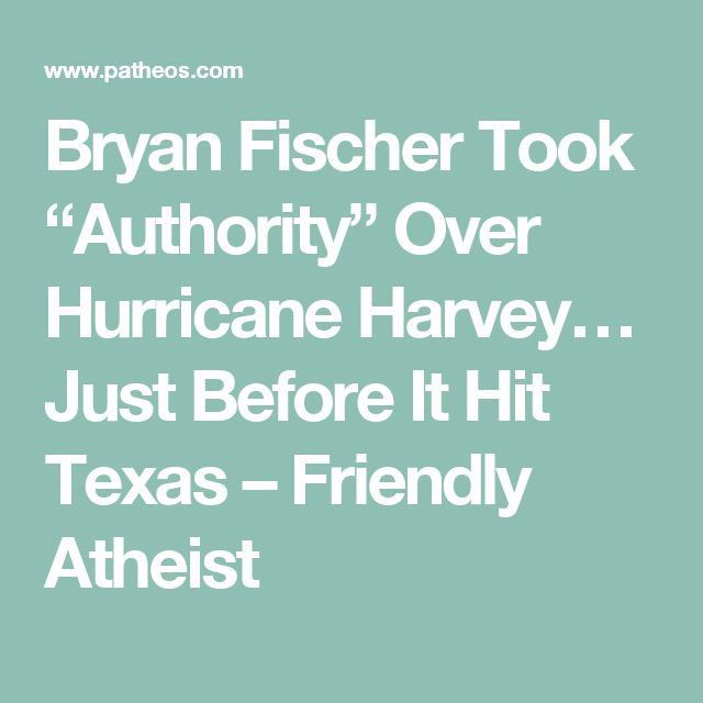 "Bryan Fischer Took ""Authority"" Over Hurricane Harvey… Just Before It Hit Texas – Friendly Atheist"