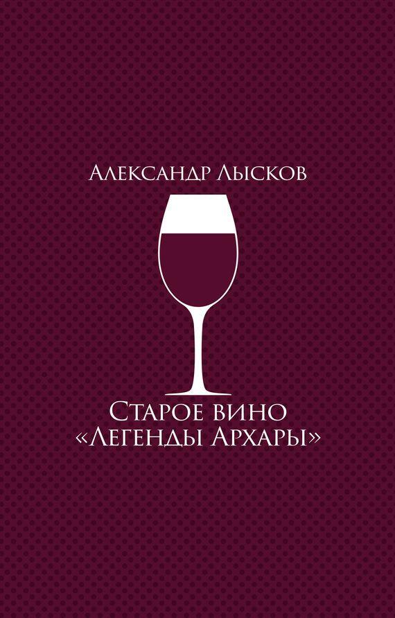 Купить Старое вино «Легенды Архары» (сборник) Александра Лыскова. Сумма: 229.00 руб.