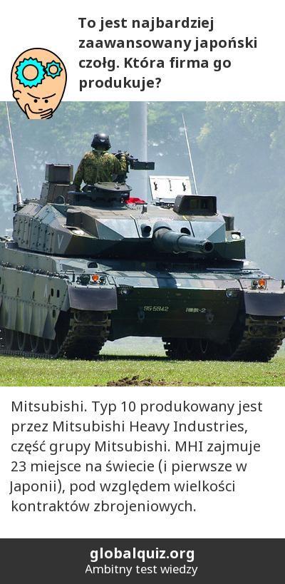 To jest najbardziej zaawansowany japoński czołg. Która firma go produkuje? Mitsubishi! Typ 10 produkowany jest przez Mitsubishi Heavy Industries, część grupy Mitsubishi. MHI zajmuje 23 miejsce na świecie (i pierwsze w Japonii), pod względem wielkości kontraktów zbrojeniowych.
