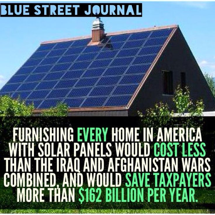 furnushing every home in america with solar panels would cost less that the iraq and afganistan wars combined and would save taxpayers more than 162 billion dollars a year.