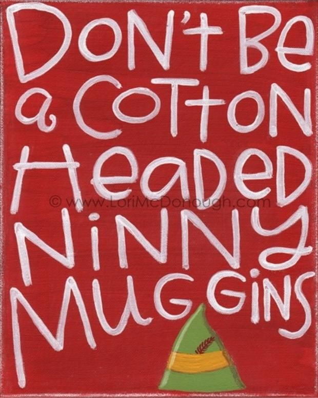 COTTON HEADED NINNY MUGGINS! Someone tell my husband this is a real thing, I didn't make it up.