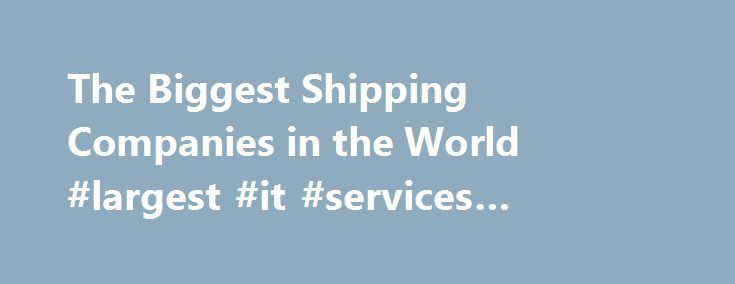 The Biggest Shipping Companies in the World #largest #it #services #companies http://vermont.remmont.com/the-biggest-shipping-companies-in-the-world-largest-it-services-companies/  # The Biggest Shipping Companies in the World Shipping is an extremely vital industry that most people are not aware of. Have you ever wondered how exotic fruits from Asia can end up still fresh and juicy in Europe or North America? The shipping industry plays a huge part in all these by helping us achieve the…