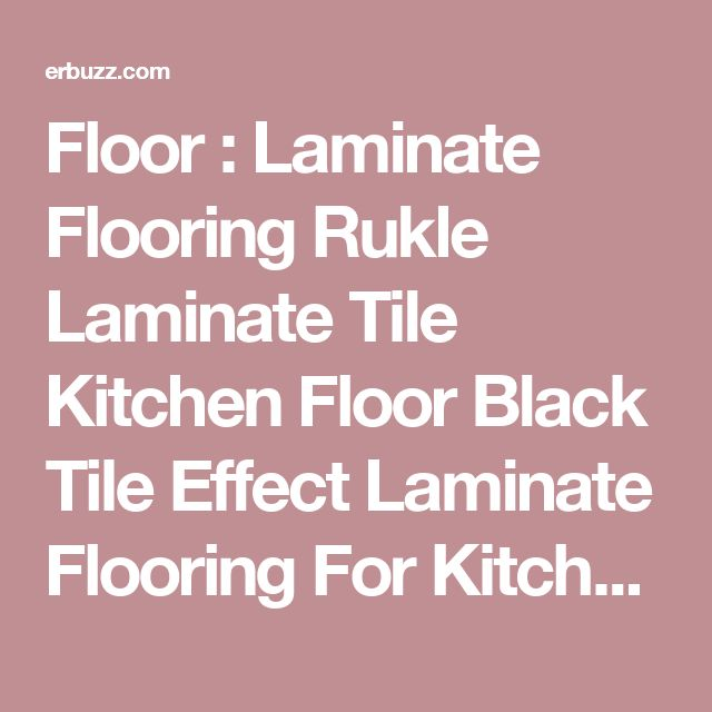 Floor : Laminate Flooring Rukle Laminate Tile Kitchen Floor Black Tile Effect Laminate Flooring For Kitchen Flooring Tile Effect Laminate Flooring Suitable The Steps In Cleaning Laminate Floors Mumsnet. Alder. For Kitchen.