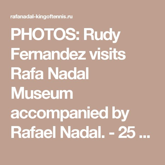 PHOTOS: Rudy Fernandez visits Rafa Nadal Museum accompanied by Rafael Nadal. - 25 Июля 2017 - RAFA NADAL - KING OF TENNIS