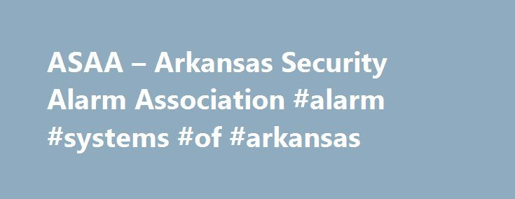 ASAA – Arkansas Security Alarm Association #alarm #systems #of #arkansas http://germany.remmont.com/asaa-arkansas-security-alarm-association-alarm-systems-of-arkansas/  # ASAA Info The Arkansas Security Alarm Association is a state-wide, not for profit group of alarm dealers, distributors and manufactures joined together for the benefit of the electronic security industry. Our industry includes, but is in no way limited to: burglar alarm systems, fire alarm systems, closed circuit…