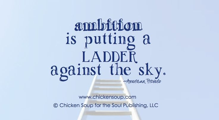 Ambition is putting a ladder against the sky. ~American Proverb