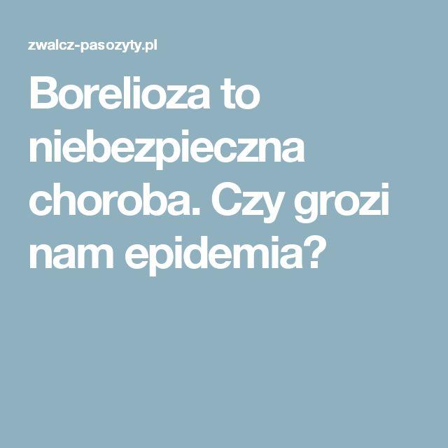 Borelioza to niebezpieczna choroba. Czy grozi nam epidemia?