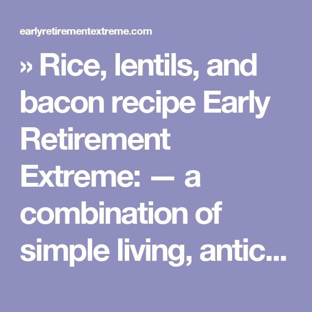 » Rice, lentils, and bacon recipe Early Retirement Extreme: — a combination of simple living, anticonsumerism, DIY ethics, self-reliance, and applied capitalism