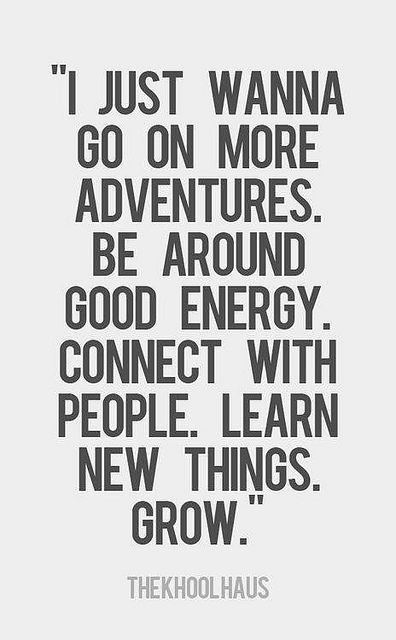 I just wanna go on more adventures. Be around good energy. Connect with people. Learn new things. Grow.